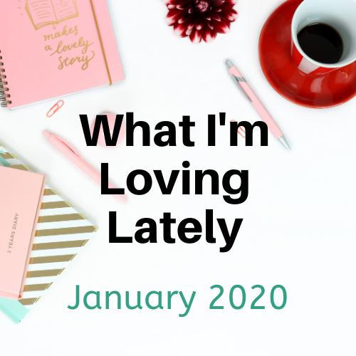 What I'm Loving Lately – January 2020
