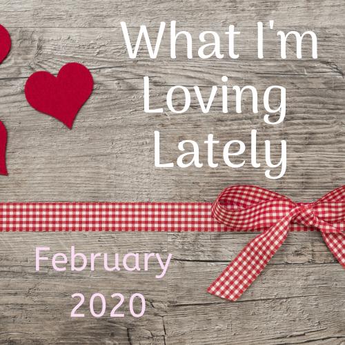 What I'm Loving Lately – February 2020