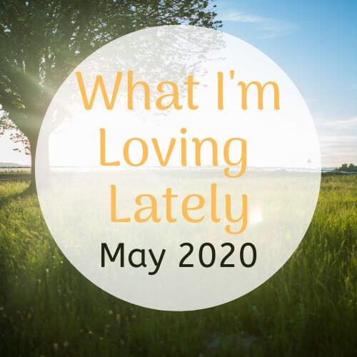 What I'm Loving Lately – May 2020