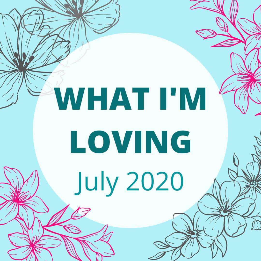 what I'm loving july 2020